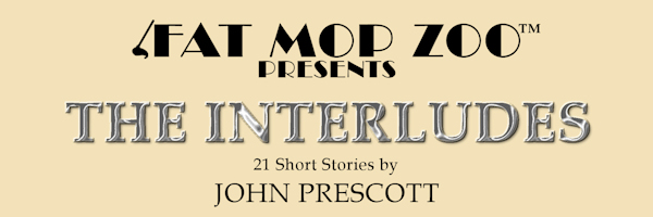 Fat Mop Zoo Presents: THE INTERLUDES, 21 Short Stories by John Prescott